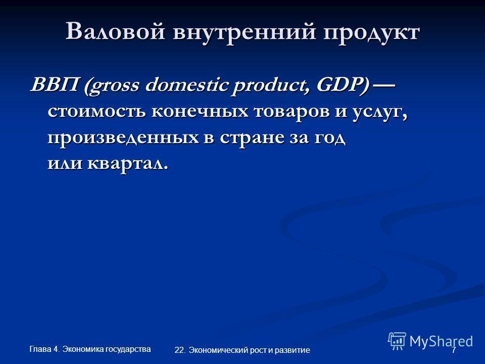Глава 4. Экономика государства 7 22. Экономический рост и развитие Валовой внутренний продукт ВВП (gross domestic product, GDP) стоимость конечных товаров и услуг, произведенных в стране за год или квартал.
