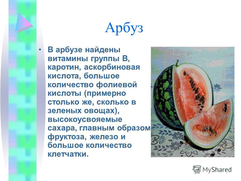 Арбуз В арбузе найдены витамины группы В, каротин, аскорбиновая кислота, большое количество фолиевой кислоты (примерно столько же, сколько в зеленых овощах), высокоусвояемые сахара, главным образом фруктоза, железо и большое количество клетчатки.