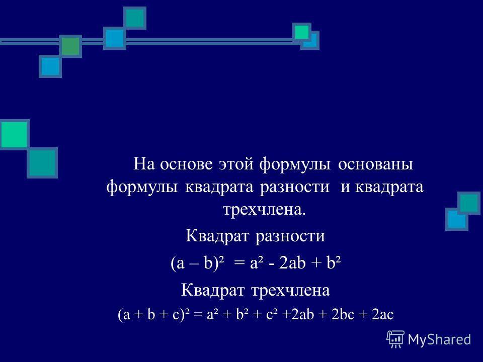 На основе этой формулы основаны формулы квадрата разности и квадрата трехчлена. Квадрат разности (a – b)² = a² - 2ab + b² Квадрат трехчлена (a + b + с)² = a² + b² + c² +2ab + 2bc + 2ac