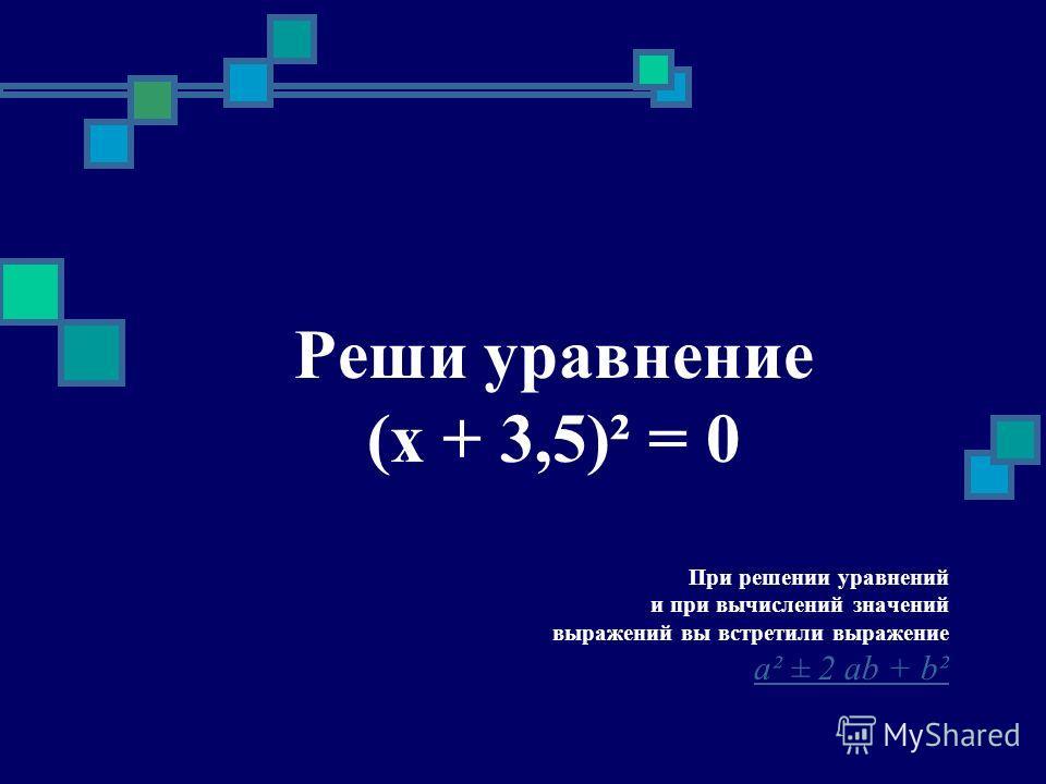 Реши уравнение (x + 3,5)² = 0 При решении уравнений и при вычислений значений выражений вы встретили выражение a² ± 2 ab + b²