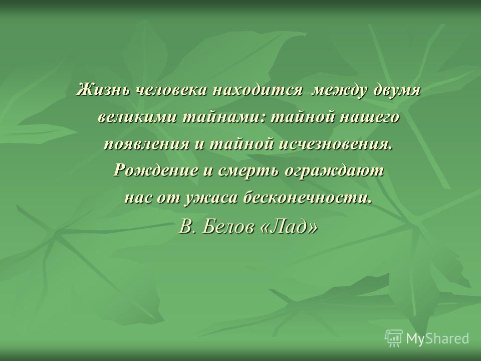 Жизнь человека находится между двумя великими тайнами: тайной нашего появления и тайной исчезновения. Рождение и смерть ограждают нас от ужаса бесконечности. В. Белов «Лад»