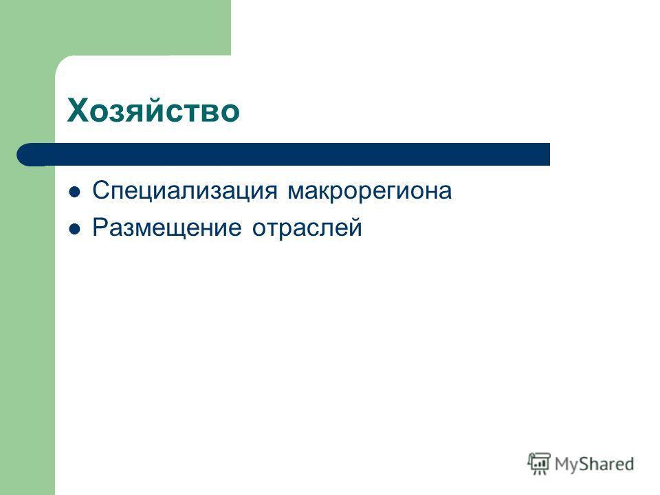 Хозяйство Специализация макрорегиона Размещение отраслей