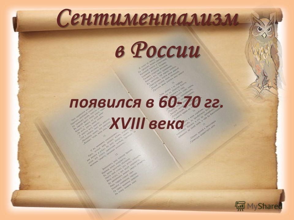 Сентиментализм в России появился в 60-70 гг. XVIII века