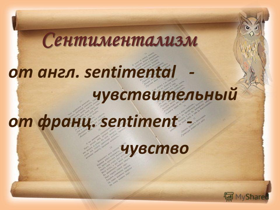 Сентиментализм от англ. sentimental - чувствительный от франц. sentiment - чувство