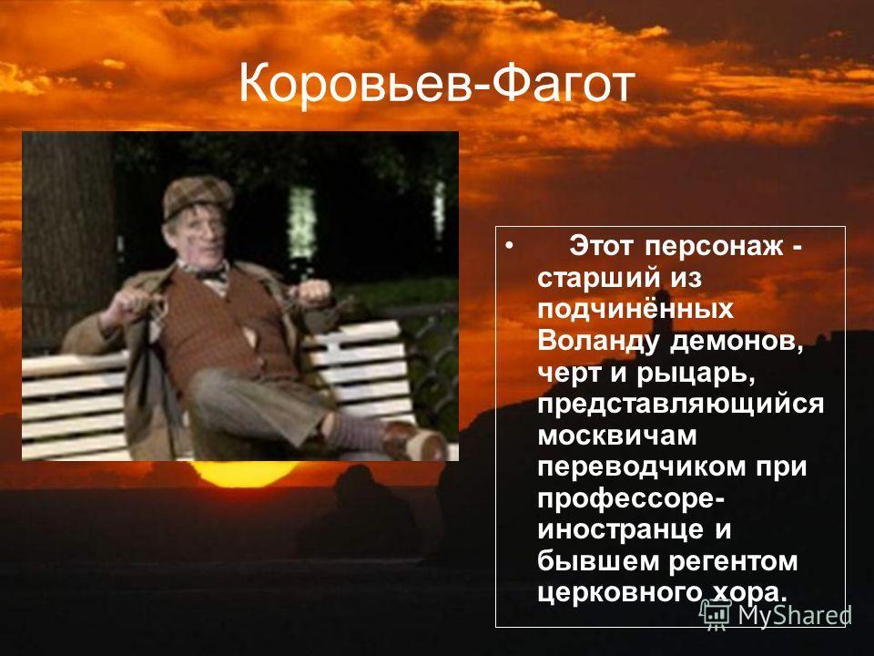 Этот персонаж - старший из подчинённых Воланду демонов, черт и рыцарь, представляющийся москвичам переводчиком при профессоре- иностранце и бывшем регентом церковного хора. Коровьев-Фагот