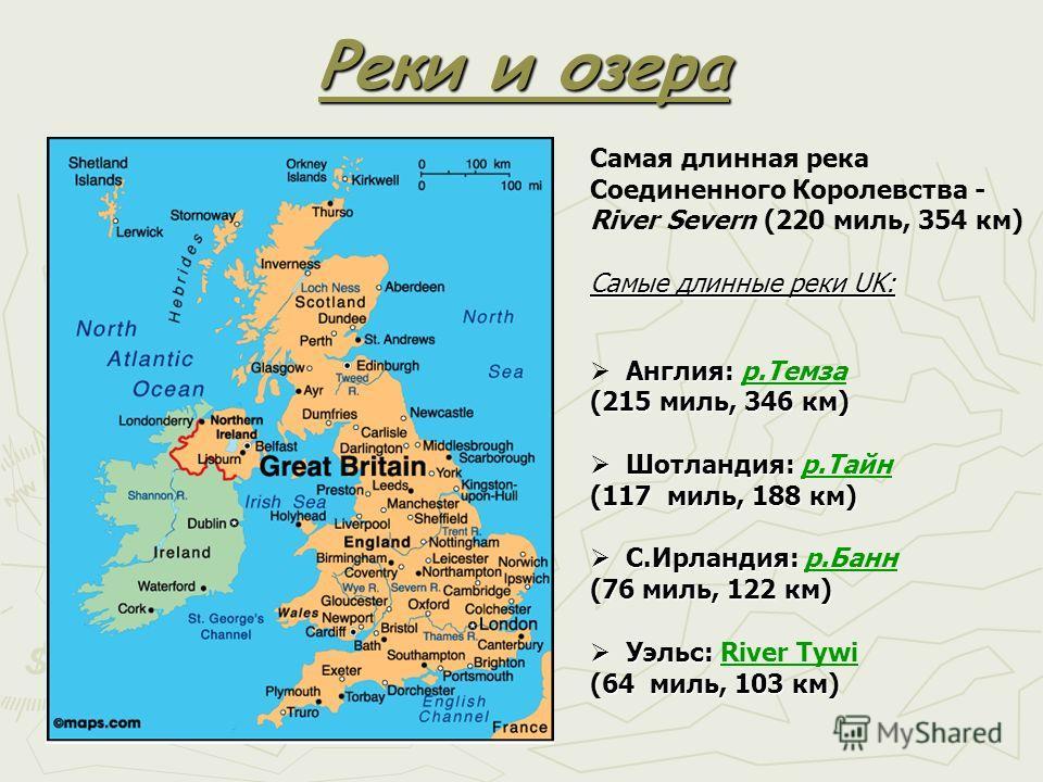 Реки и озера Самая длинная река Соединенного Королевства - River Severn (220 миль, 354 км) Самые длинные реки UK: Англия: (215 миль, 346 км) Англия: р.Темза (215 миль, 346 км) Шотландия: (117 миль, 188 км) Шотландия: р.Тайн (117 миль, 188 км) С.Ирлан