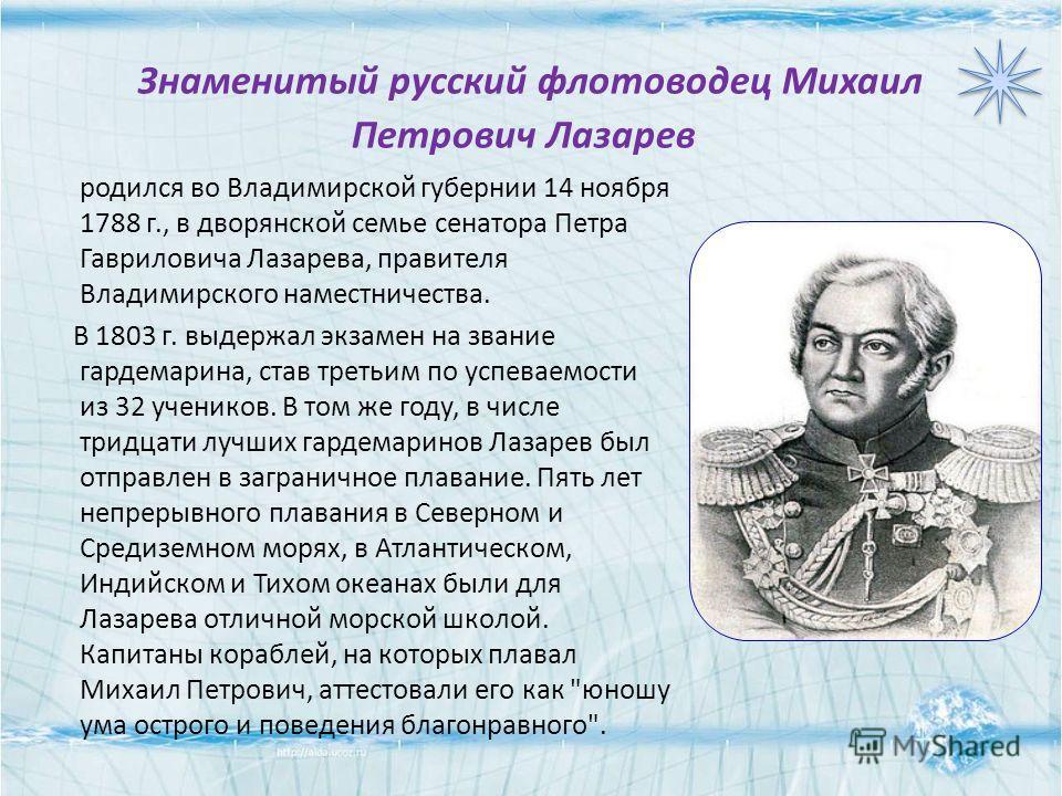 Знаменитый русский флотоводец Михаил Петрович Лазарев родился во Владимирской губернии 14 ноября 1788 г., в дворянской семье сенатора Петра Гавриловича Лазарева, правителя Владимирского наместничества. В 1803 г. выдержал экзамен на звание гардемарина