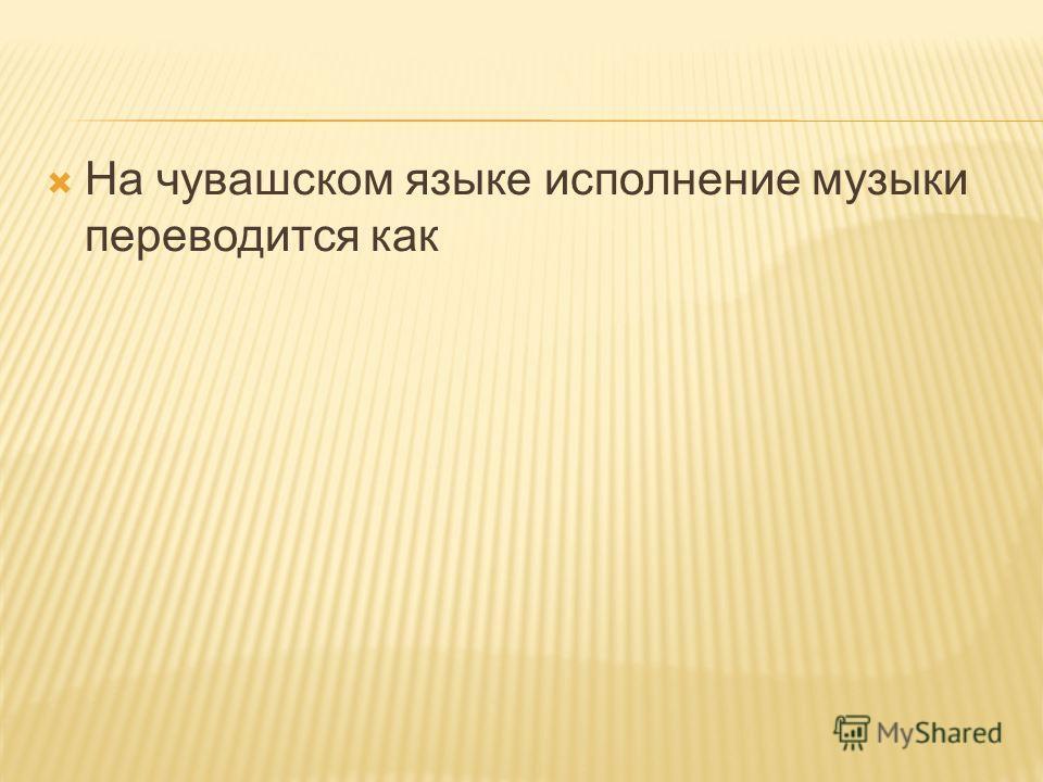 На чувашском языке исполнение музыки переводится как