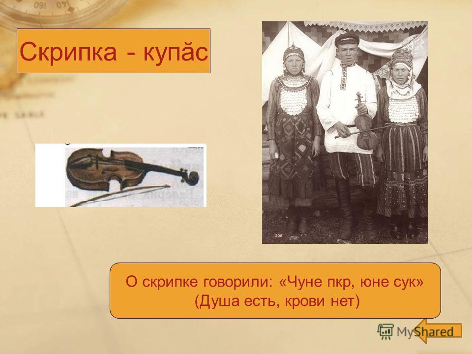 О скрипке говорили: «Чуне пкр, юне сук» (Душа есть, крови нет) Скрипка - купăс
