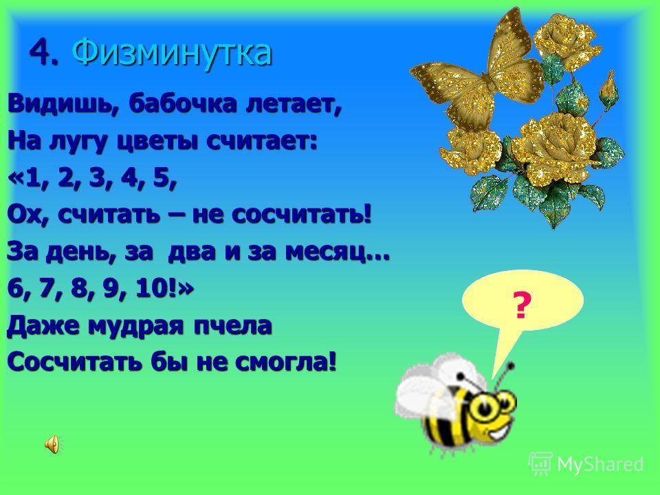 4. Физминутка Видишь, бабочка летает, На лугу цветы считает: «1, 2, 3, 4, 5, Ох, считать – не сосчитать! За день, за два и за месяц… 6, 7, 8, 9, 10!» Даже мудрая пчела Сосчитать бы не смогла! ?