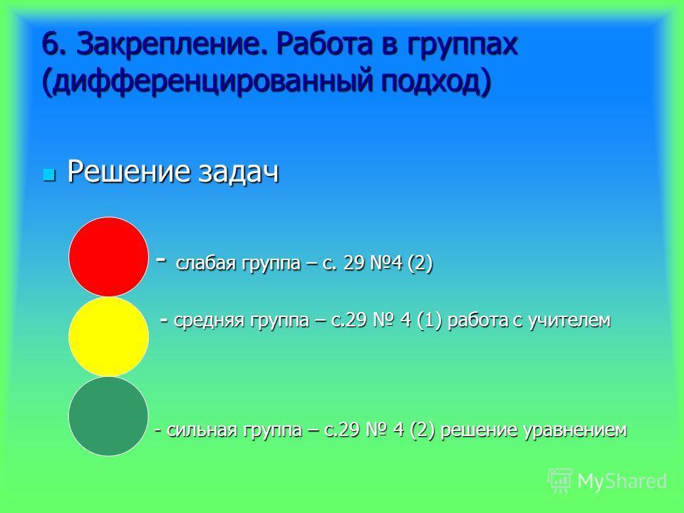 6. Закрепление. Работа в группах (дифференцированный подход) Решение задач Решение задач - слабая группа – с. 29 4 (2) - слабая группа – с. 29 4 (2) - средняя группа – с.29 4 (1) работа с учителем - средняя группа – с.29 4 (1) работа с учителем - сил
