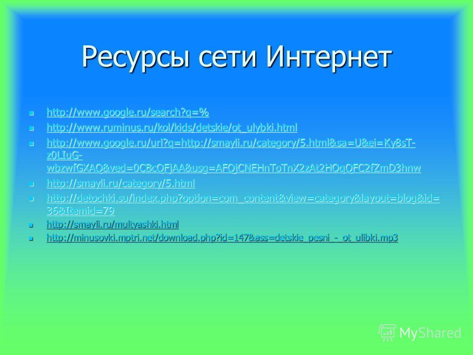Ресурсы сети Интернет http://www.google.ru/search?q=% http://www.google.ru/search?q=% http://www.google.ru/search?q=% http://www.ruminus.ru/kol/kids/detskie/ot_ulybki.html http://www.ruminus.ru/kol/kids/detskie/ot_ulybki.html http://www.ruminus.ru/ko