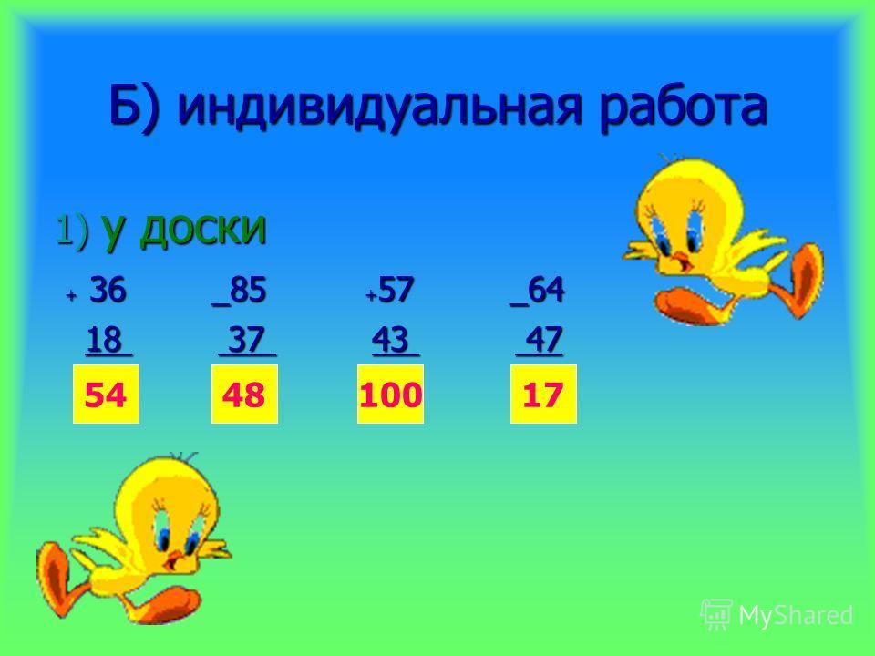 Б) индивидуальная работа 1) у доски + 36 _85 + 57 _64 + 36 _85 + 57 _64 18 37 43 47 18 37 43 47 544817100