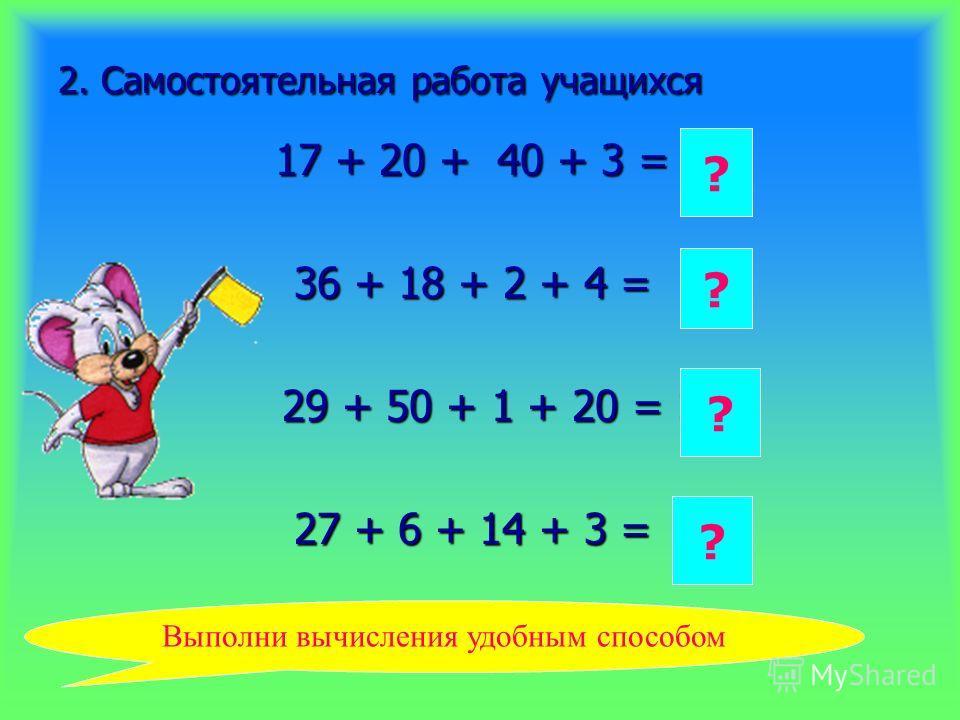 2. Самостоятельная работа учащихся 17 + 20 + 40 + 3 = 36 + 18 + 2 + 4 = 29 + 50 + 1 + 20 = 27 + 6 + 14 + 3 = 80 ? 60 ? 100 ? 50 ? Выполни вычисления удобным способом