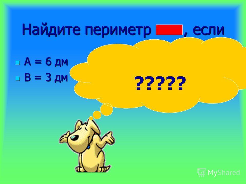 Найдите периметр, если А = 6 дм А = 6 дм В = 3 дм В = 3 дм 6 + 6 + 3 + 3 = 18 ( дм) ?????