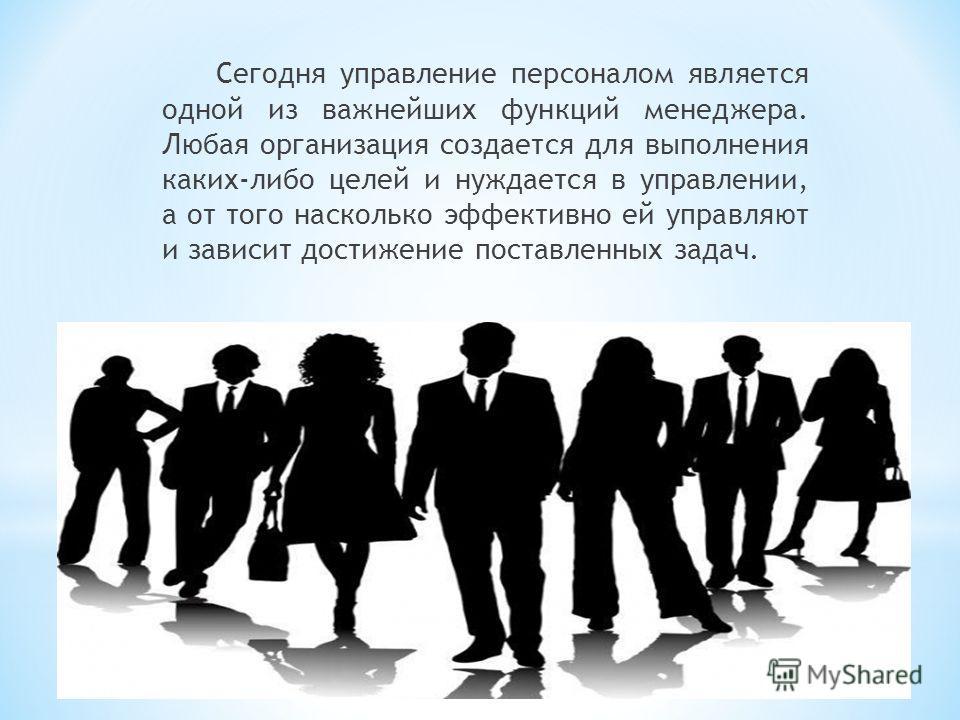 Сегодня управление персоналом является одной из важнейших функций менеджера. Любая организация создается для выполнения каких-либо целей и нуждается в управлении, а от того насколько эффективно ей управляют и зависит достижение поставленных задач.