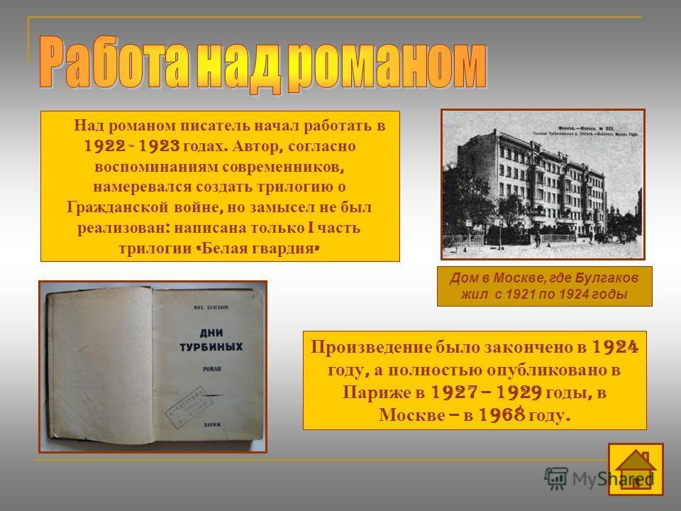 Дом в Москве, где Булгаков жил с 1921 по 1924 годы Над романом писатель начал работать в 1922 - 1923 годах. Автор, согласно воспоминаниям современников, намеревался создать трилогию о Гражданской войне, но замысел не был реализован : написана только
