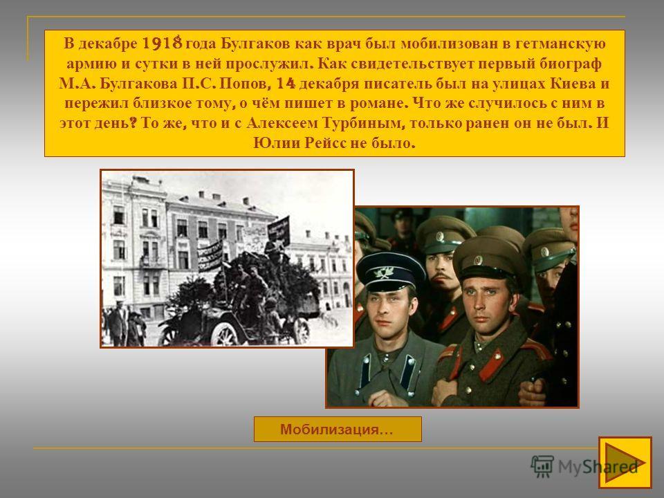 Мобилизация… В декабре 1918 года Булгаков как врач был мобилизован в гетманскую армию и сутки в ней прослужил. Как свидетельствует первый биограф М. А. Булгакова П. С. Попов, 14 декабря писатель был на улицах Киева и пережил близкое тому, о чём пишет