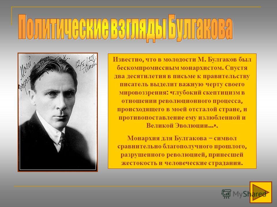 Известно, что в молодости М. Булгаков был бескомпромиссным монархистом. Спустя два десятилетия в письме к правительству писатель выделит важную черту своего мировоззрения : « глубокий скептицизм в отношении революционного процесса, происходящего в мо