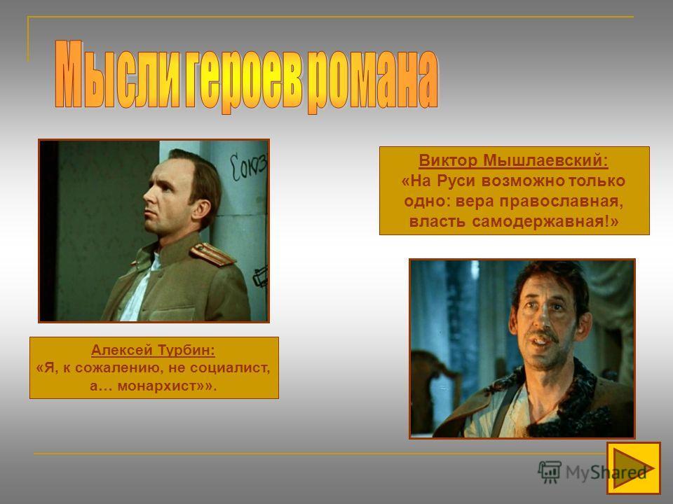 Алексей Турбин: «Я, к сожалению, не социалист, а… монархист»». Виктор Мышлаевский: «На Руси возможно только одно: вера православная, власть самодержавная!»