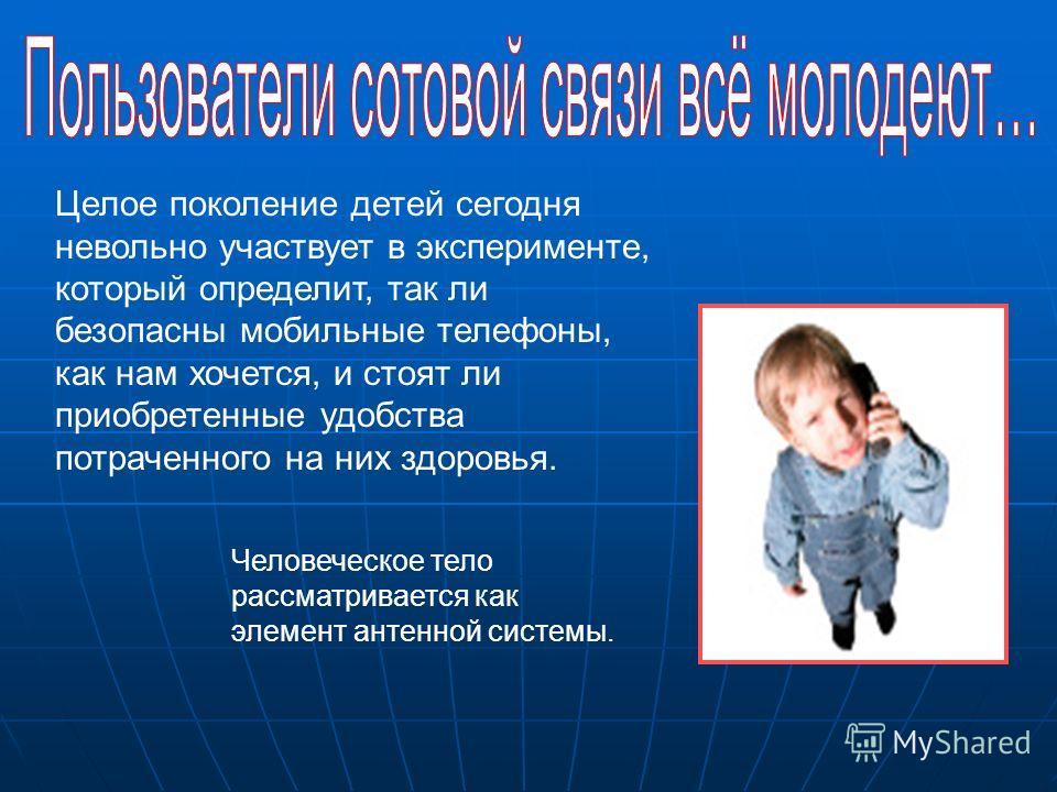 Целое поколение детей сегодня невольно участвует в эксперименте, который определит, так ли безопасны мобильные телефоны, как нам хочется, и стоят ли приобретенные удобства потраченного на них здоровья. Человеческое тело рассматривается как элемент ан