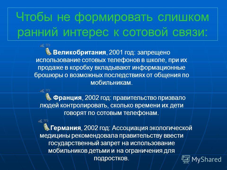 Великобритания, 2001 год: запрещено использование сотовых телефонов в школе, при их продаже в коробку вкладывают информационные брошюры о возможных последствиях от общения по мобильникам. Франция, 2002 год: правительство призвало людей контролировать