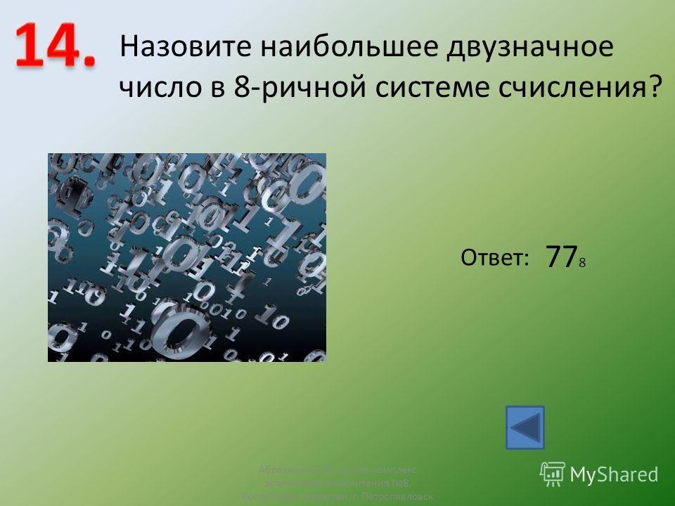 Назовите наибольшее двузначное число в 8-ричной системе счисления? Ответ: 77 8 Абрамкина Т.Н., школа-комплекс эстетичсекого воспитания 8, Республика Казахстан, г. Петропавловск