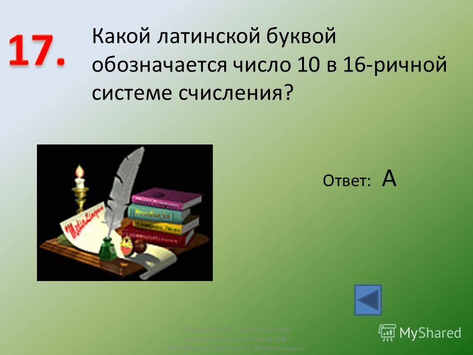 Ответ: А Какой латинской буквой обозначается число 10 в 16-ричной системе счисления? Абрамкина Т.Н., школа-комплекс эстетичсекого воспитания 8, Республика Казахстан, г. Петропавловск