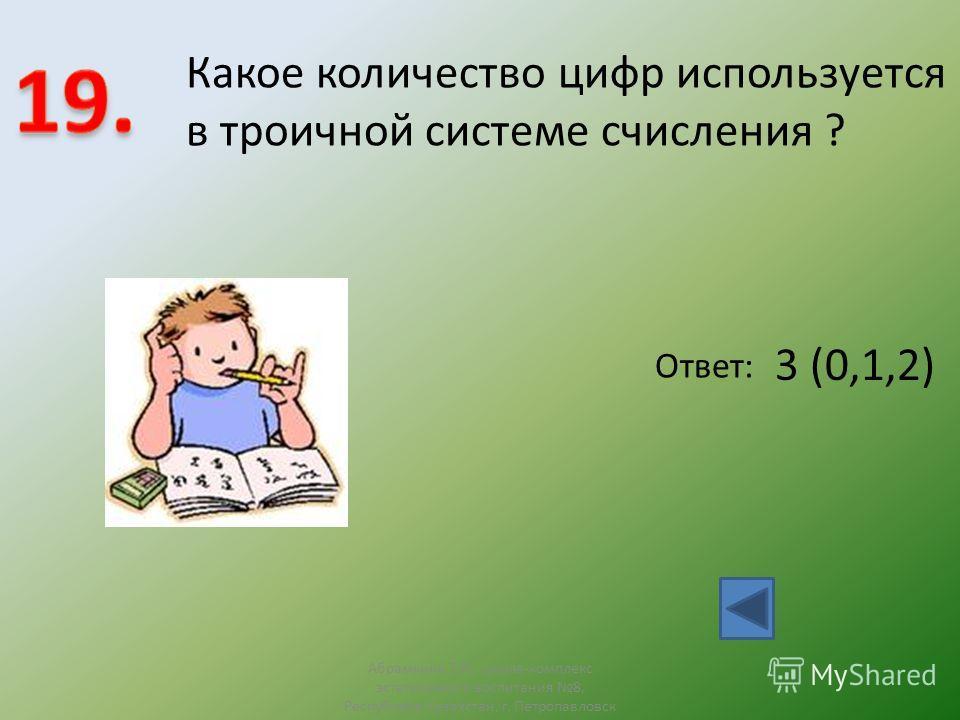 Ответ: 3 (0,1,2) Какое количество цифр используется в троичной системе счисления ? Абрамкина Т.Н., школа-комплекс эстетичсекого воспитания 8, Республика Казахстан, г. Петропавловск