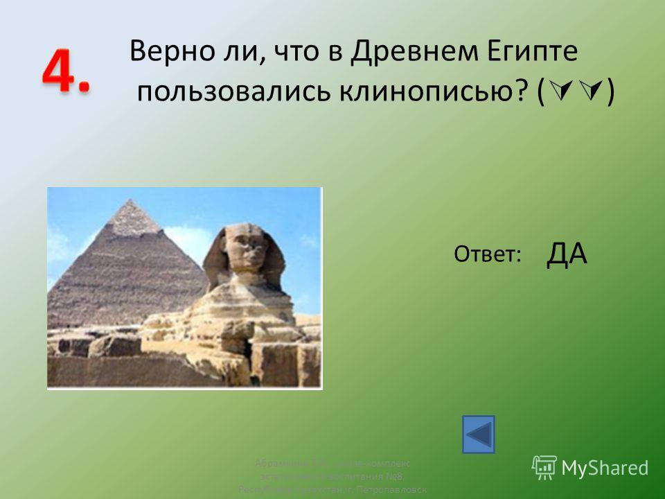 Верно ли, что в Древнем Египте пользовались клинописью? ( ) Ответ: ДА Абрамкина Т.Н., школа-комплекс эстетичсекого воспитания 8, Республика Казахстан, г. Петропавловск
