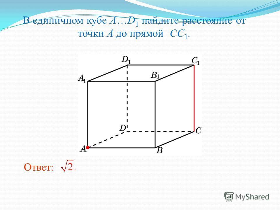 В единичном кубе A…D 1 найдите расстояние от точки A до прямой CC 1. Ответ: