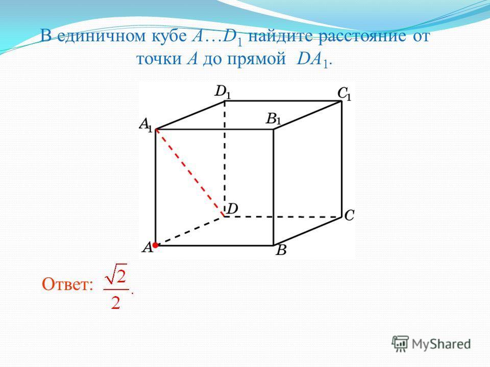 В единичном кубе A…D 1 найдите расстояние от точки A до прямой DA 1. Ответ: