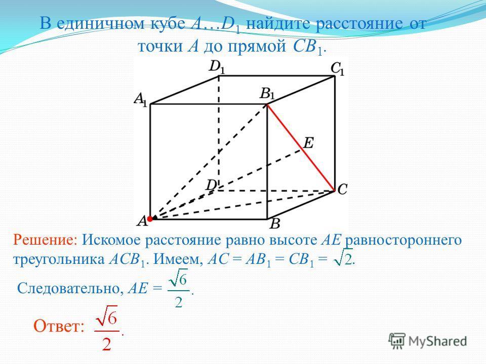 В единичном кубе A…D 1 найдите расстояние от точки A до прямой CB 1. Ответ: Решение: Искомое расстояние равно высоте AE равностороннего треугольника ACB 1. Имеем, AC = AB 1 = CB 1 =. Следовательно, AE =