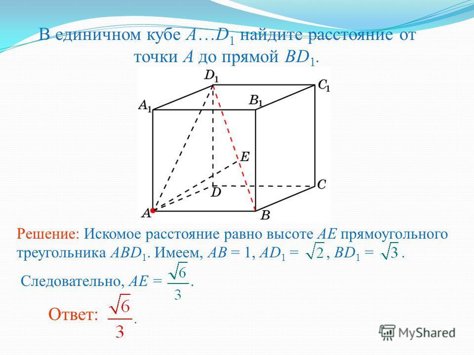 В единичном кубе A…D 1 найдите расстояние от точки A до прямой BD 1. Ответ: Решение: Искомое расстояние равно высоте AE прямоугольного треугольника ABD 1. Имеем, AB = 1, AD 1 =, BD 1 =. Следовательно, AE =.