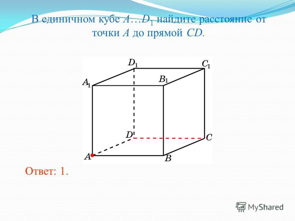 В единичном кубе A…D 1 найдите расстояние от точки A до прямой CD. Ответ: 1.