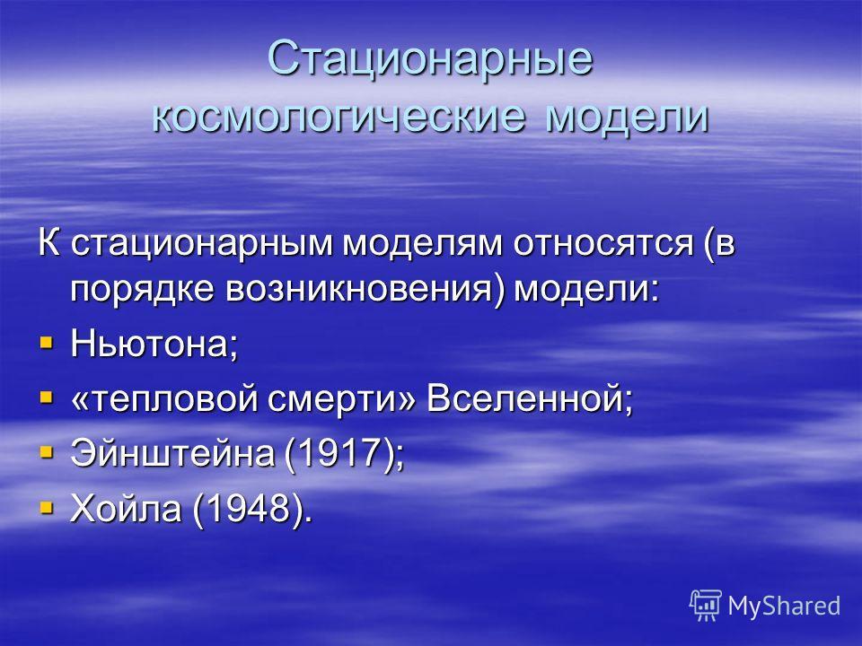 Стационарные космологические модели К стационарным моделям относятся (в порядке возникновения) модели: Ньютона; Ньютона; «тепловой смерти» Вселенной; «тепловой смерти» Вселенной; Эйнштейна (1917); Эйнштейна (1917); Хойла (1948). Хойла (1948).