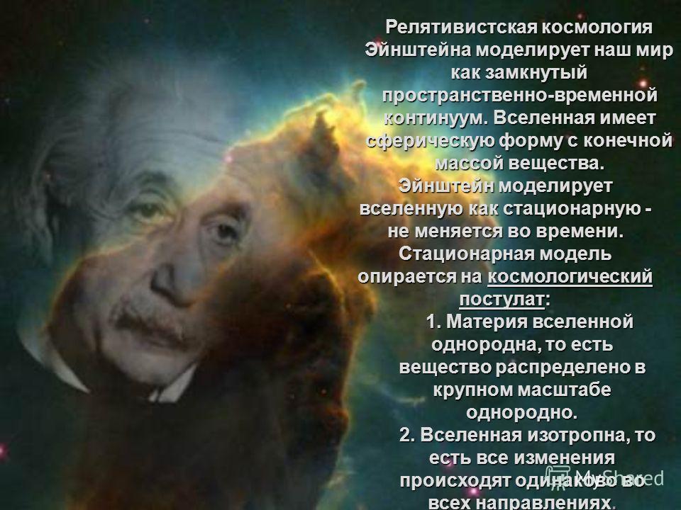 Релятивистская космология Эйнштейна моделирует наш мир как замкнутый пространственно-временной континуум. Вселенная имеет сферическую форму с конечной массой вещества. Эйнштейн моделирует вселенную как стационарную - не меняется во времени. Стационар