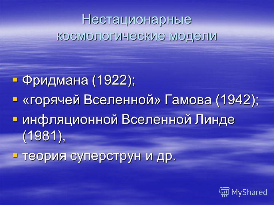 Нестационарные космологические модели Фридмана (1922); Фридмана (1922); «горячей Вселенной» Гамова (1942); «горячей Вселенной» Гамова (1942); инфляционной Вселенной Линде (1981), инфляционной Вселенной Линде (1981), теория суперструн и др. теория суп