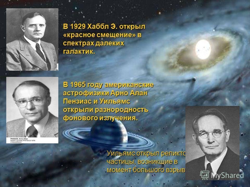 В 1929 Хаббл Э. открыл «красное смещение» в спектрах далеких галактик. В 1965 году американские астрофизики Арно Алан Пензиас и Уильямс открыли разнородность фонового излучения. Уильямс открыл реликтовые частицы, возникшие в момент большого взрыва Уи