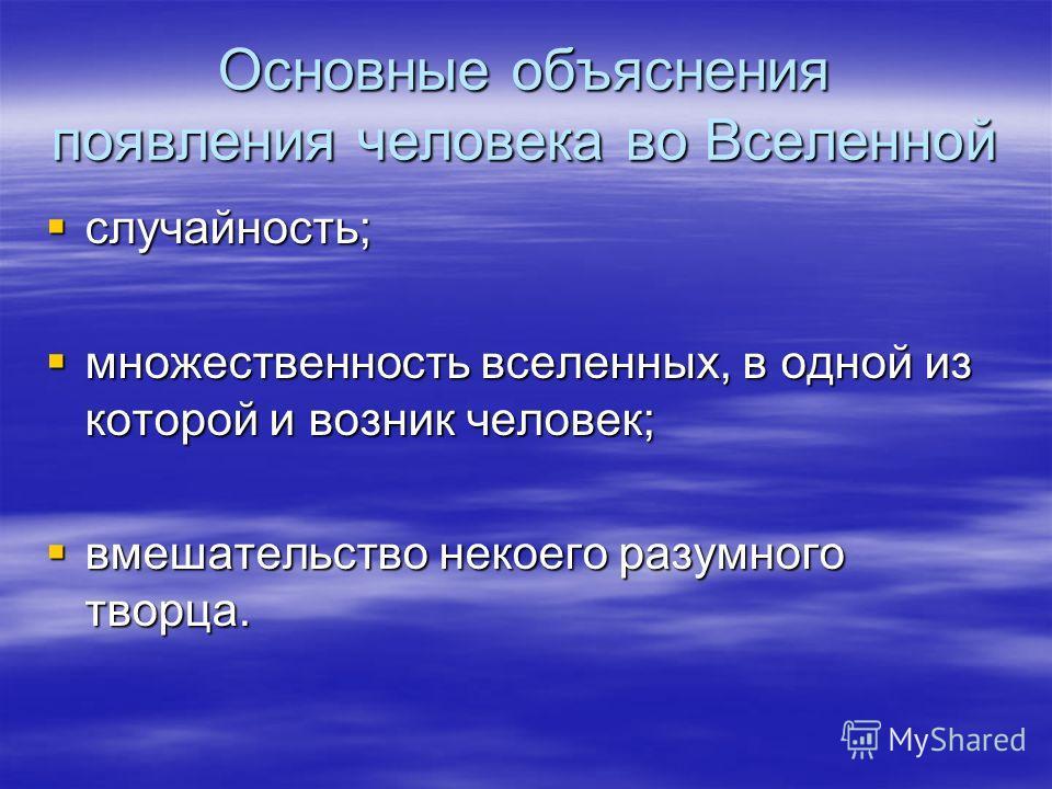 Основные объяснения появления человека во Вселенной случайность; случайность; множественность вселенных, в одной из которой и возник человек; множественность вселенных, в одной из которой и возник человек; вмешательство некоего разумного творца. вмеш