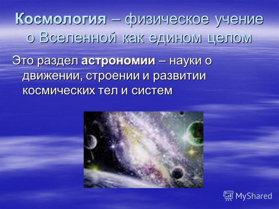 Космология – физическое учение о Вселенной как едином целом Это раздел астрономии – науки о движении, строении и развитии космических тел и систем