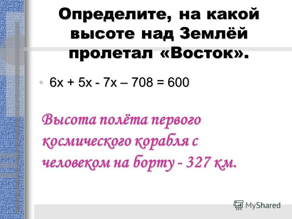 Определите, на какой высоте над Землёй пролетал «Восток». 6х + 5х - 7х – 708 = 6006х + 5х - 7х – 708 = 600 Высота полёта первого космического корабля с человеком на борту - 327 км.