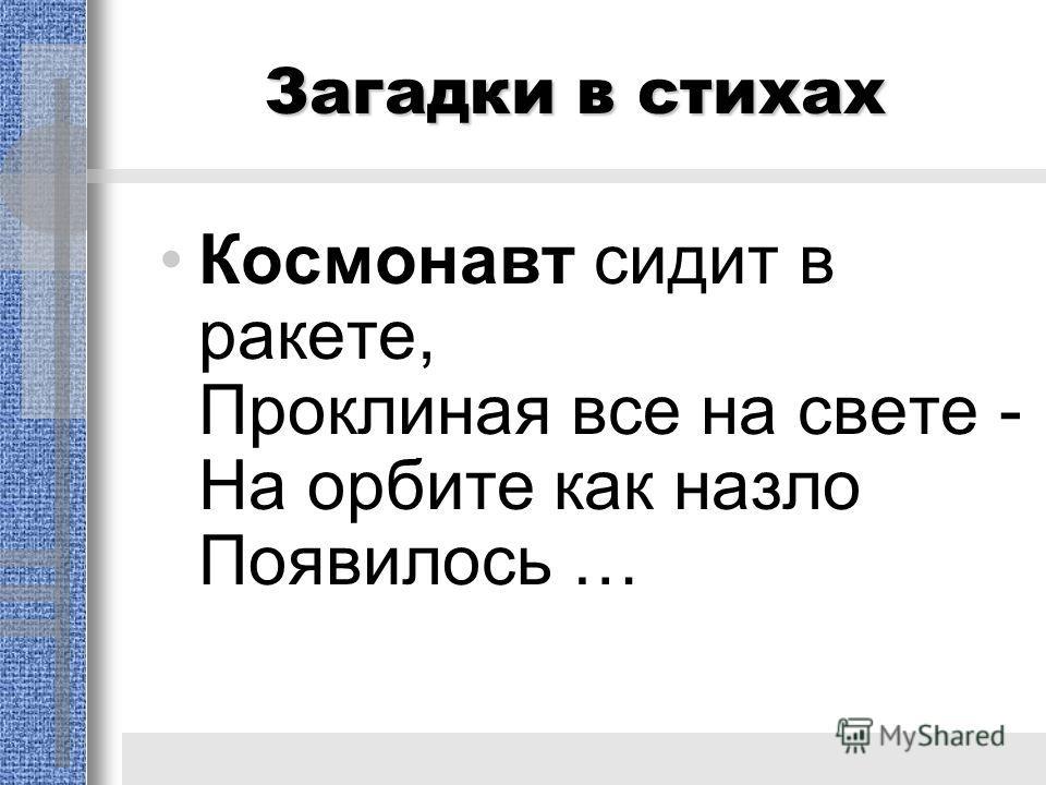 Загадки в стихах Космонавт сидит в ракете, Проклиная все на свете - На орбите как назло Появилось …