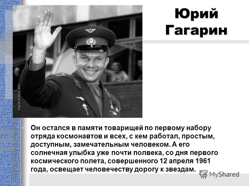 Юрий Гагарин Oн остался в памяти товарищей по первому набору отряда космонавтов и всех, с кем работал, простым, доступным, замечательным человеком. А его солнечная улыбка уже почти полвека, со дня первого космического полета, совершенного 12 апреля 1
