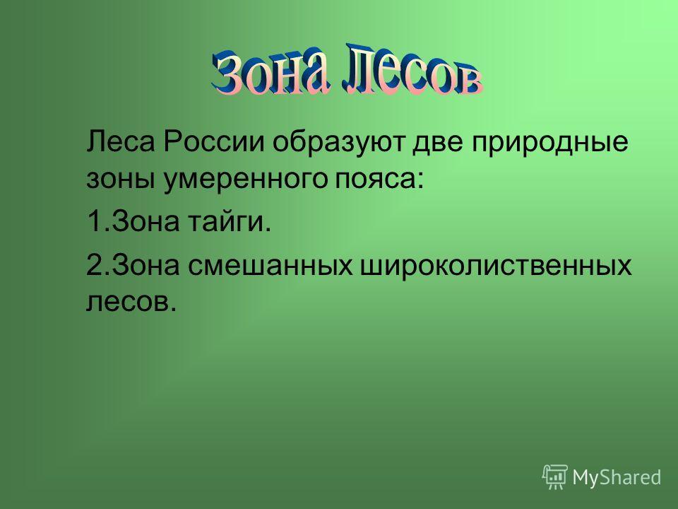 Леса России образуют две природные зоны умеренного пояса: 1.Зона тайги. 2.Зона смешанных широколиственных лесов.