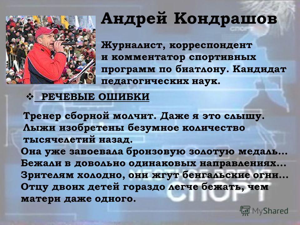 Андрей Кондрашов Журналист, корреспондент и комментатор спортивных программ по биатлону. Кандидат педагогических наук. РЕЧЕВЫЕ ОШИБКИ Тренер сборной молчит. Даже я это слышу. Лыжи изобретены безумное количество тысячелетий назад. Она уже завоевала бр