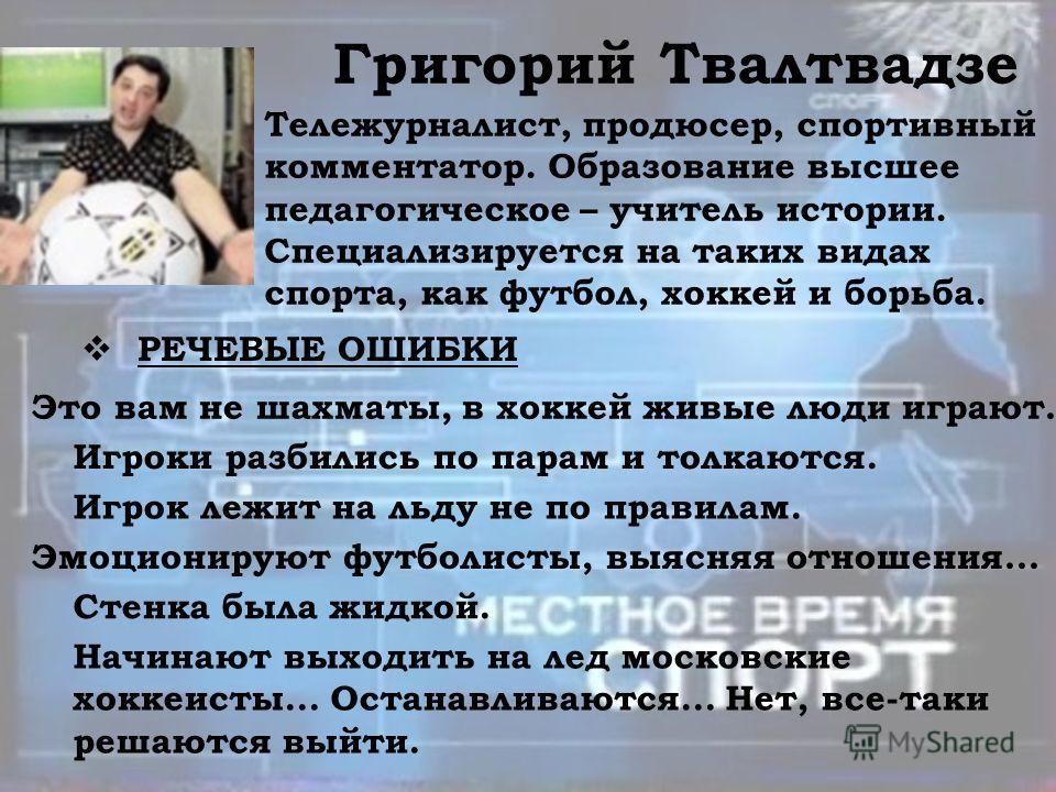 Григорий Твалтвадзе Тележурналист, продюсер, спортивный комментатор. Образование высшее педагогическое – учитель истории. Специализируется на таких видах спорта, как футбол, хоккей и борьба. РЕЧЕВЫЕ ОШИБКИ Это вам не шахматы, в хоккей живые люди игра