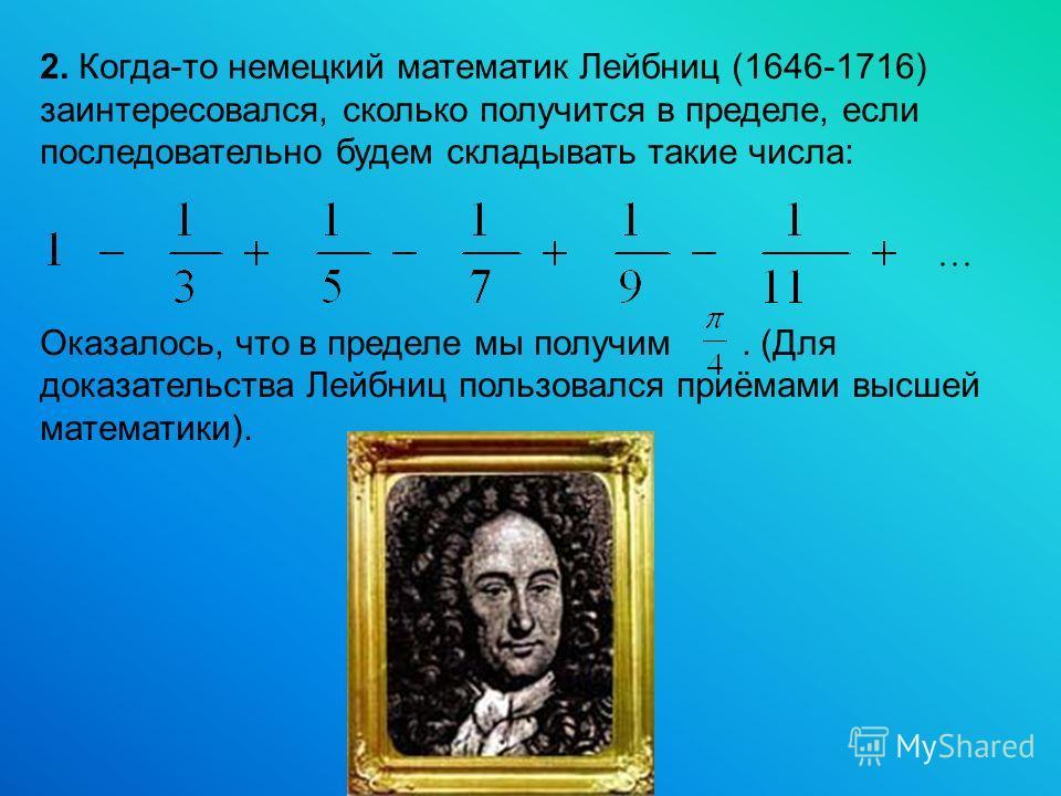 2. Когда-то немецкий математик Лейбниц (1646-1716) заинтересовался, сколько получится в пределе, если последовательно будем складывать такие числа: Оказалось, что в пределе мы получим. (Для доказательства Лейбниц пользовался приёмами высшей математик