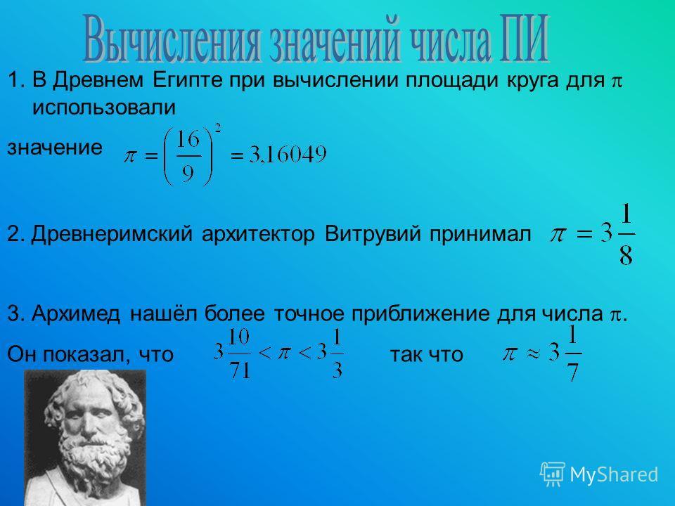 1.В Древнем Египте при вычислении площади круга для использовали значение 2. Древнеримский архитектор Витрувий принимал 3. Архимед нашёл более точное приближение для числа. Он показал, что так что