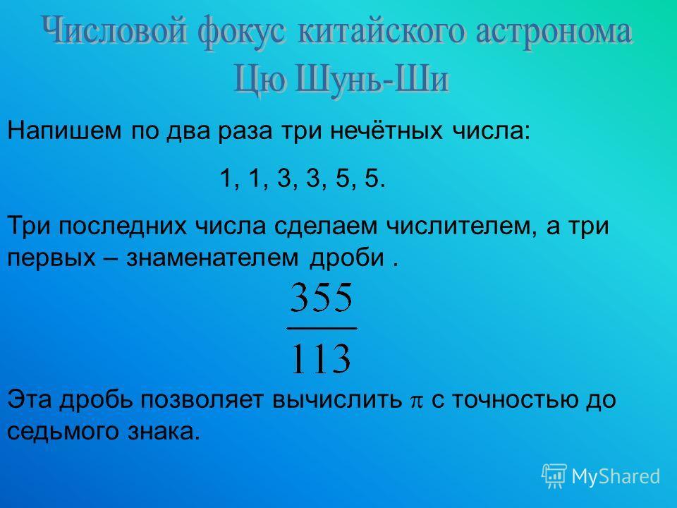 Напишем по два раза три нечётных числа: 1, 1, 3, 3, 5, 5. Три последних числа сделаем числителем, а три первых – знаменателем дроби. Эта дробь позволяет вычислить с точностью до седьмого знака.